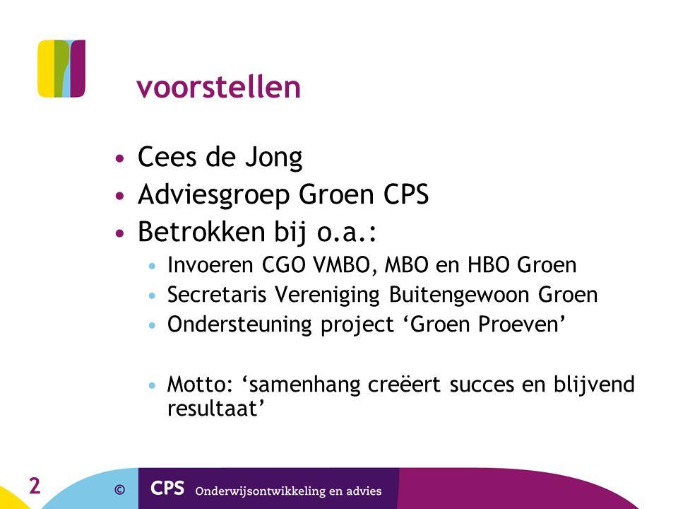 2 voorstellen Cees de Jong Adviesgroep Groen CPS Betrokken bij o.a.: Invoeren CGO VMBO, MBO en HBO Groen Secretaris Vereniging Buitengewoon Groen Onde