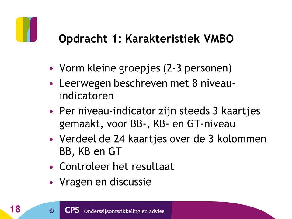 18 Opdracht 1: Karakteristiek VMBO Vorm kleine groepjes (2-3 personen) Leerwegen beschreven met 8 niveau- indicatoren Per niveau-indicator zijn steeds