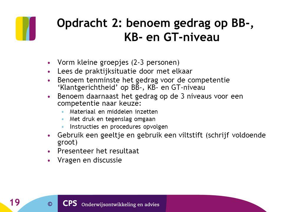 19 Opdracht 2: benoem gedrag op BB-, KB- en GT-niveau Vorm kleine groepjes (2-3 personen) Lees de praktijksituatie door met elkaar Benoem tenminste he