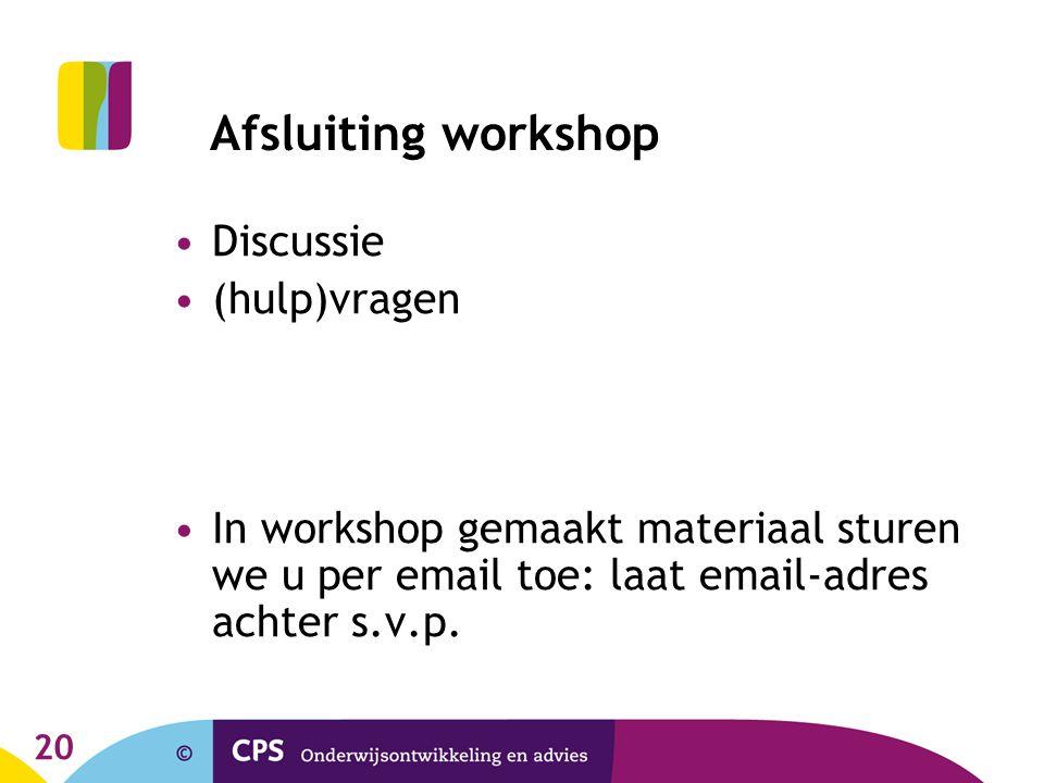 20 Afsluiting workshop Discussie (hulp)vragen In workshop gemaakt materiaal sturen we u per email toe: laat email-adres achter s.v.p.
