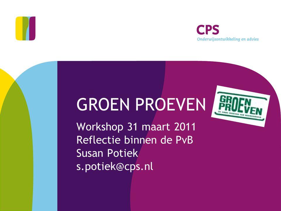 GROEN PROEVEN Workshop 31 maart 2011 Reflectie binnen de PvB Susan Potiek s.potiek@cps.nl