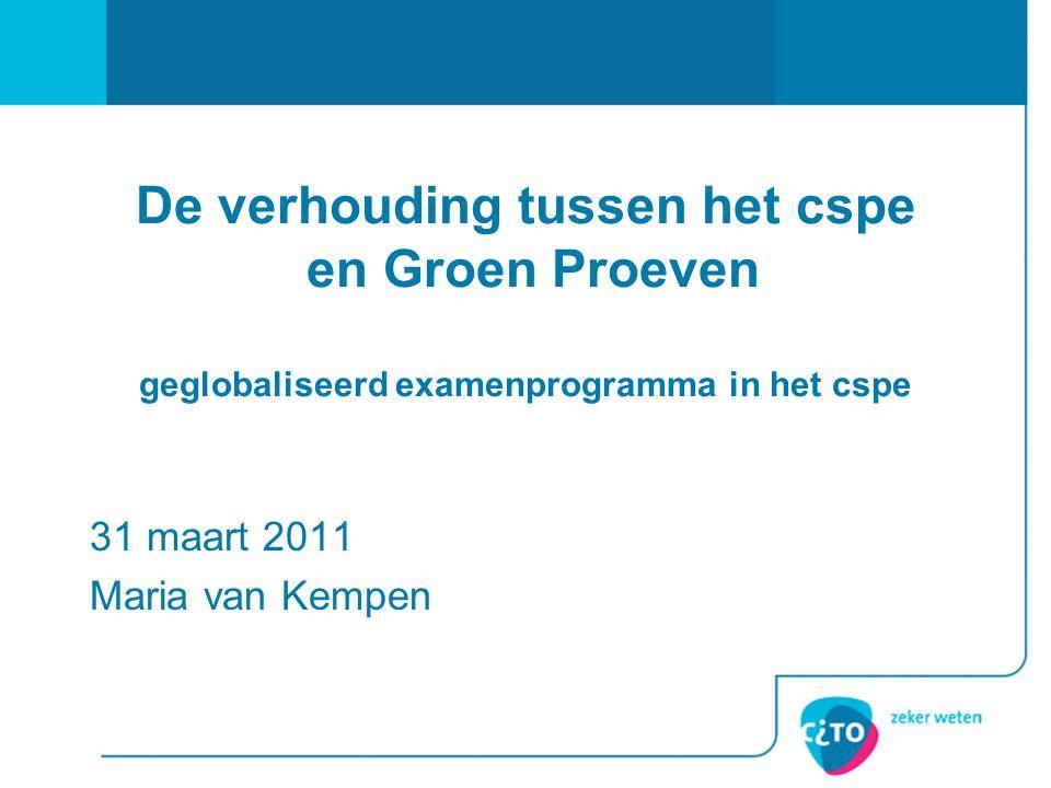 De verhouding tussen het cspe en Groen Proeven geglobaliseerd examenprogramma in het cspe 31 maart 2011 Maria van Kempen