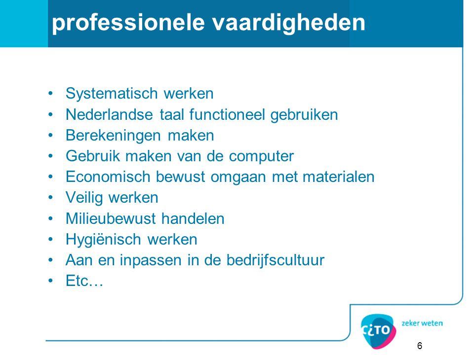 professionele vaardigheden Systematisch werken Nederlandse taal functioneel gebruiken Berekeningen maken Gebruik maken van de computer Economisch bewust omgaan met materialen Veilig werken Milieubewust handelen Hygiënisch werken Aan en inpassen in de bedrijfscultuur Etc… 6