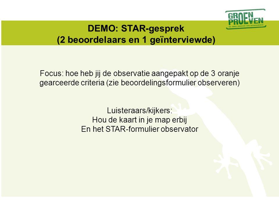 DEMO: STAR-gesprek (2 beoordelaars en 1 geïnterviewde) Focus: hoe heb jij de observatie aangepakt op de 3 oranje gearceerde criteria (zie beoordelings