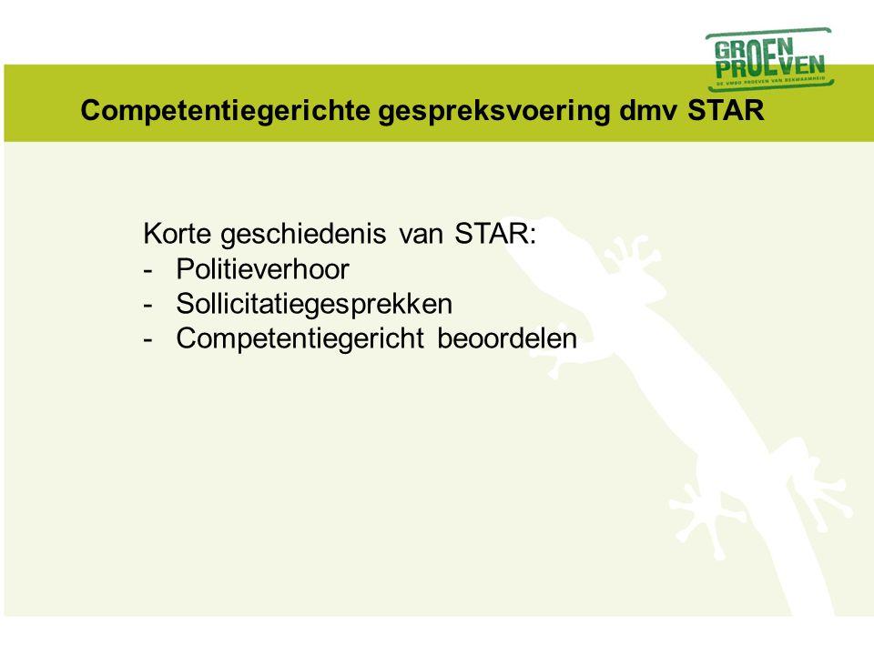 Korte geschiedenis van STAR: -Politieverhoor -Sollicitatiegesprekken -Competentiegericht beoordelen Competentiegerichte gespreksvoering dmv STAR