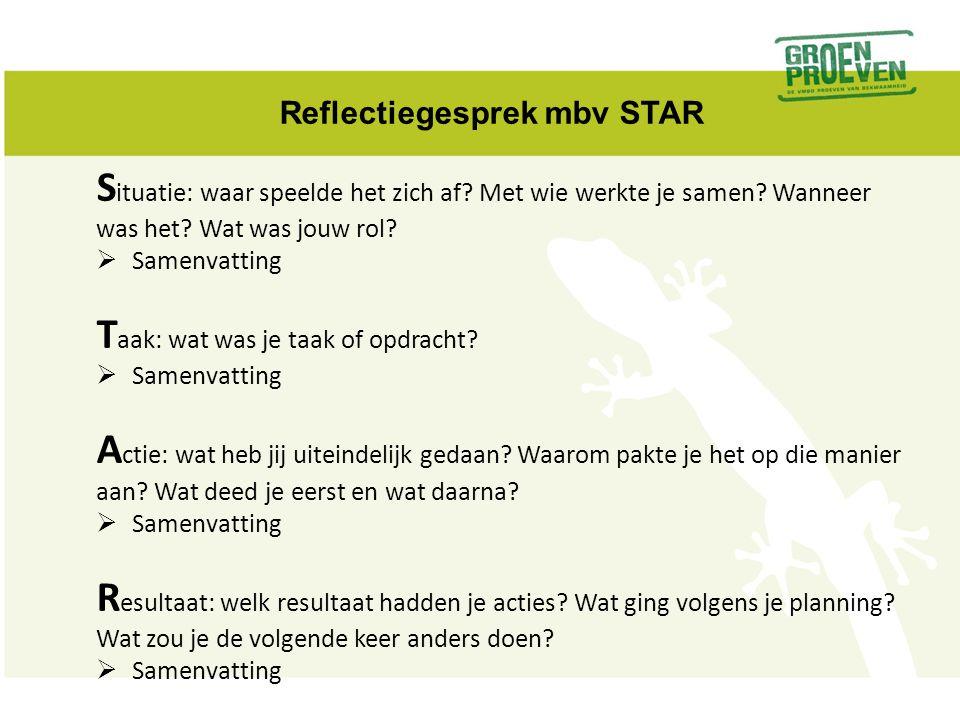 Reflectiegesprek mbv STAR S ituatie: waar speelde het zich af? Met wie werkte je samen? Wanneer was het? Wat was jouw rol?  Samenvatting T aak: wat w