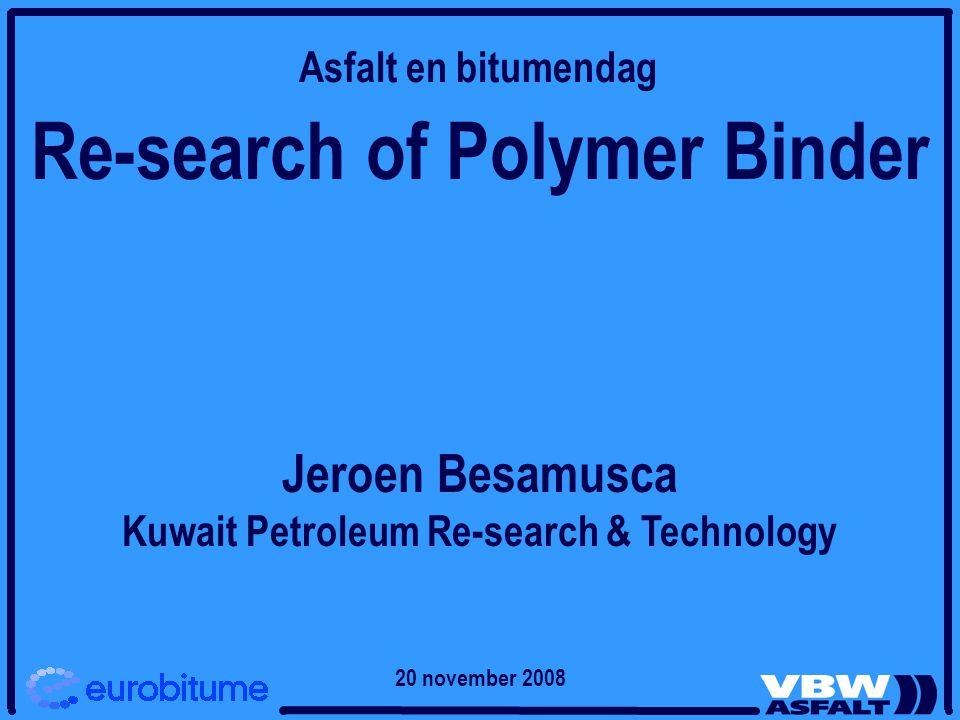 Re-search of Polymer Binder Jeroen Besamusca Kuwait Petroleum Re-search & Technology Asfalt en bitumendag 20 november 2008