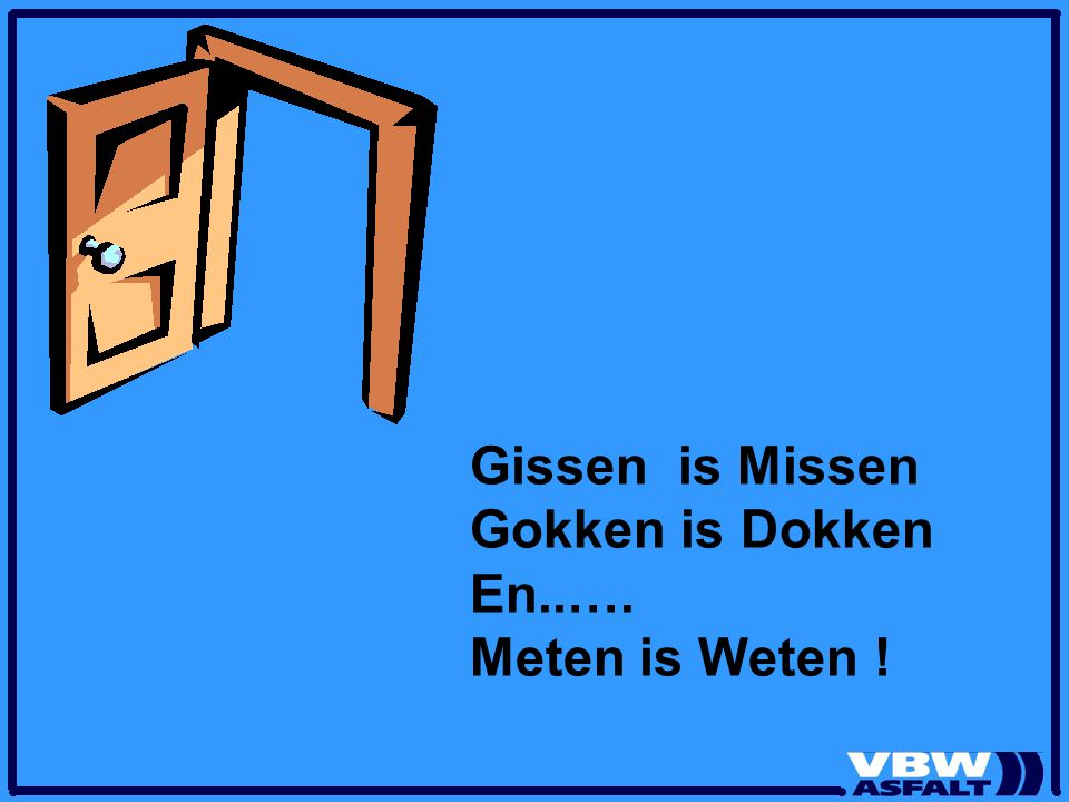 Gissen is Missen Gokken is Dokken En..…. Meten is Weten !