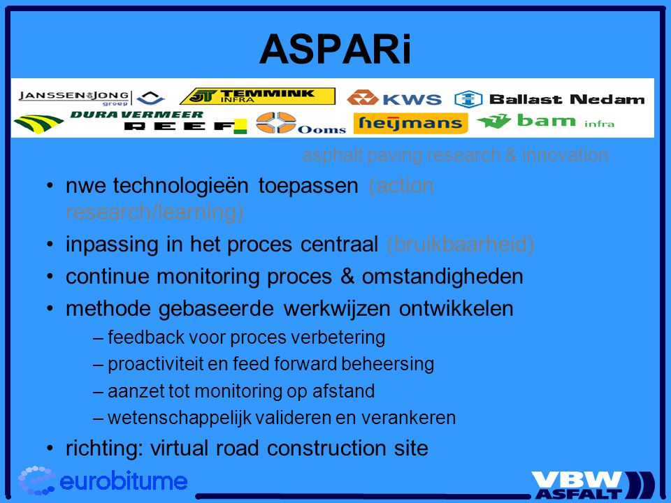 ASPARi asphalt paving research & innovation nwe technologieën toepassen (action research/learning) inpassing in het proces centraal (bruikbaarheid) co