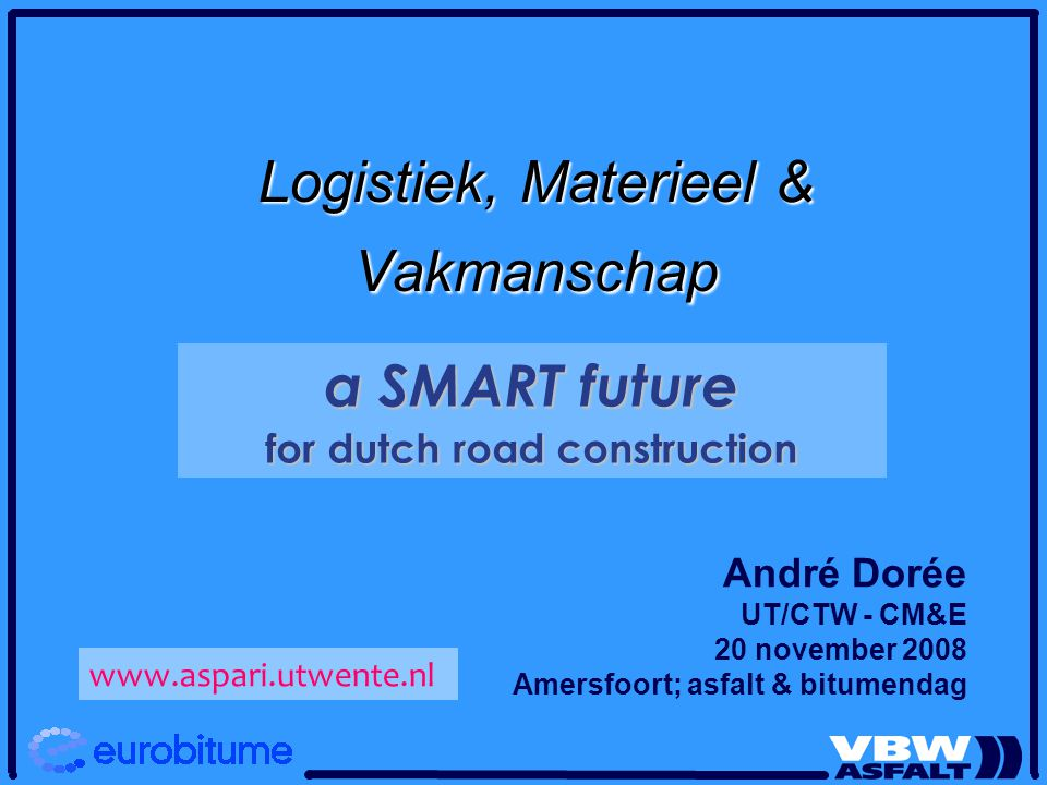 André Dorée UT/CTW - CM&E 20 november 2008 Amersfoort; asfalt & bitumendag Logistiek, Materieel & Vakmanschap a SMART future for dutch road constructi