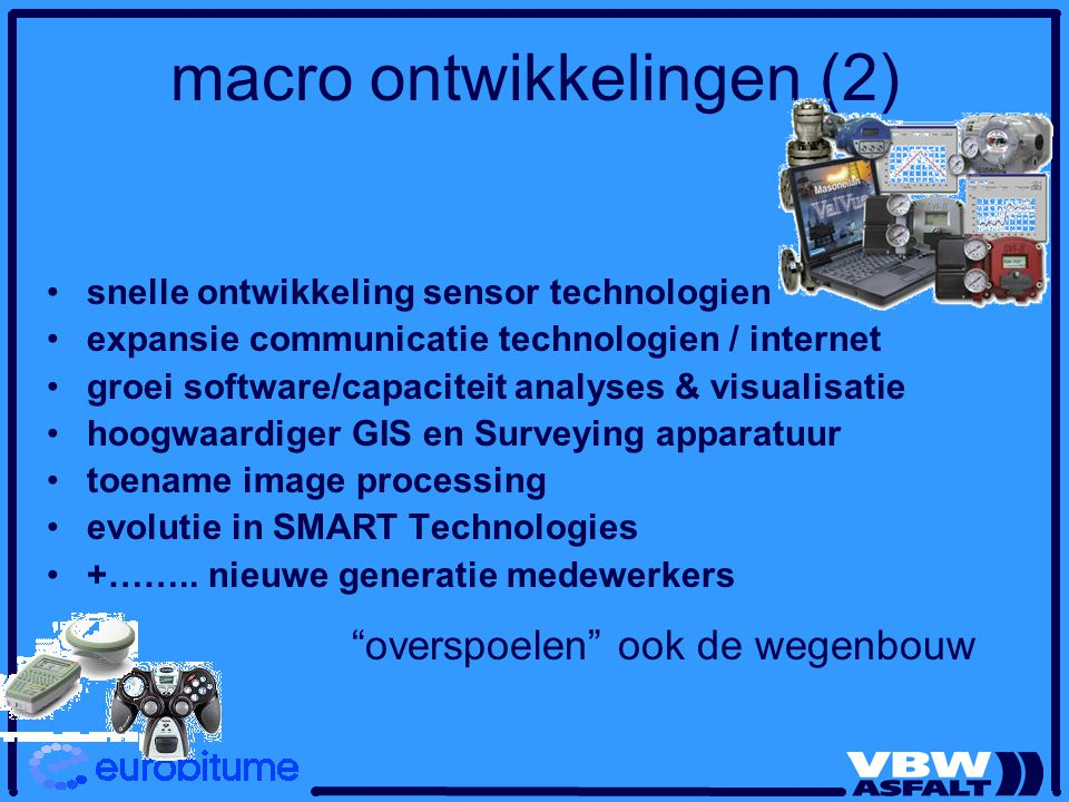 macro ontwikkelingen (2) snelle ontwikkeling sensor technologien expansie communicatie technologien / internet groei software/capaciteit analyses & visualisatie hoogwaardiger GIS en Surveying apparatuur toename image processing evolutie in SMART Technologies +……..