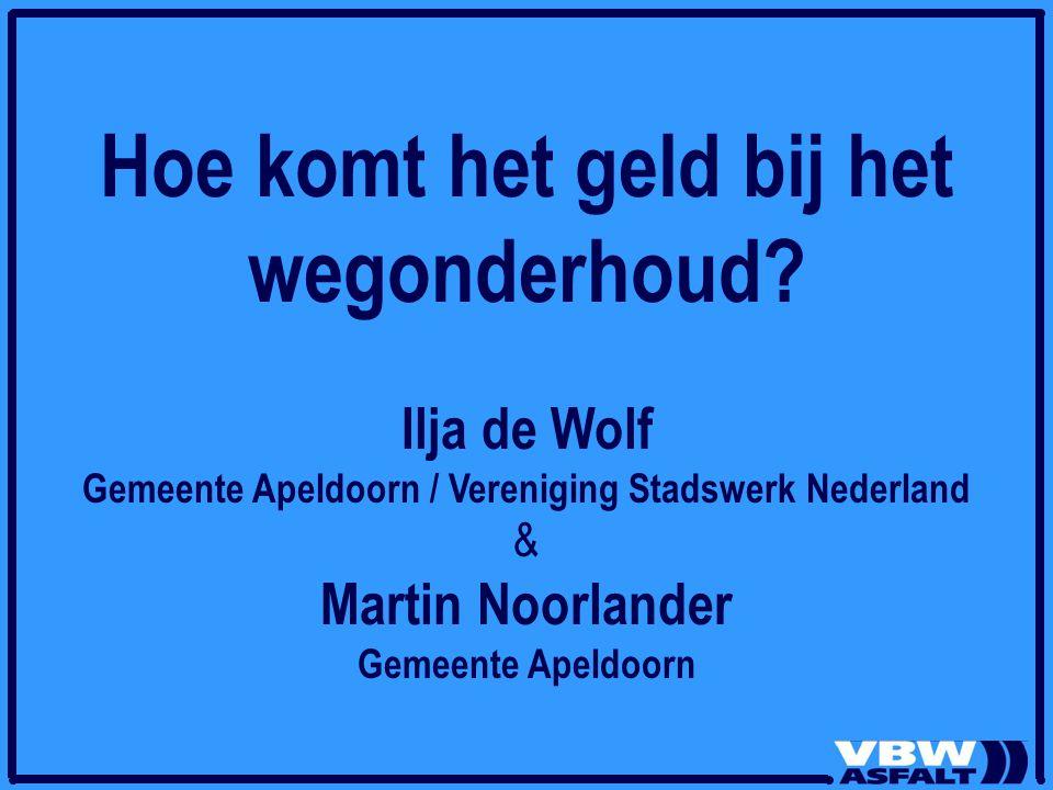 Hoe komt het geld bij het wegonderhoud? Ilja de Wolf Gemeente Apeldoorn / Vereniging Stadswerk Nederland & Martin Noorlander Gemeente Apeldoorn