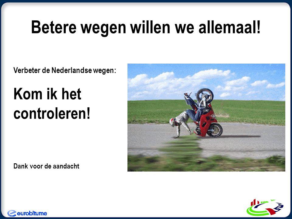 Betere wegen willen we allemaal.Verbeter de Nederlandse wegen: Kom ik het controleren.