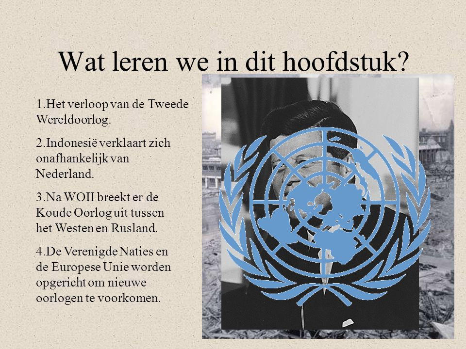 Wat leren we in dit hoofdstuk? 1.Het verloop van de Tweede Wereldoorlog. 2.Indonesië verklaart zich onafhankelijk van Nederland. 3.Na WOII breekt er d