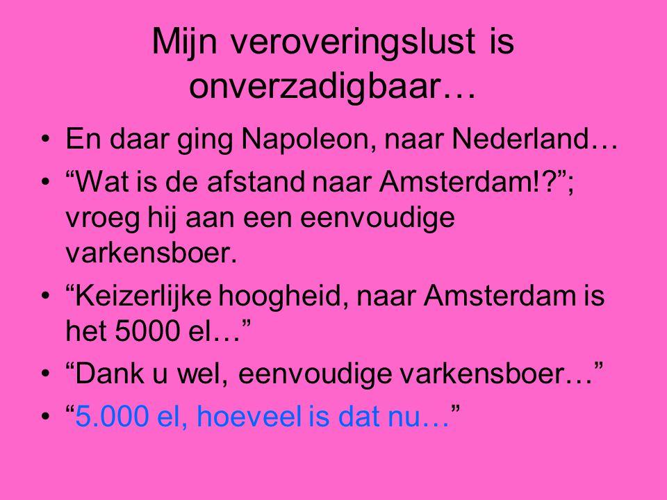 Mijn veroveringslust is onverzadigbaar… En daar ging Napoleon, naar Nederland… Wat is de afstand naar Amsterdam! ; vroeg hij aan een eenvoudige varkensboer.