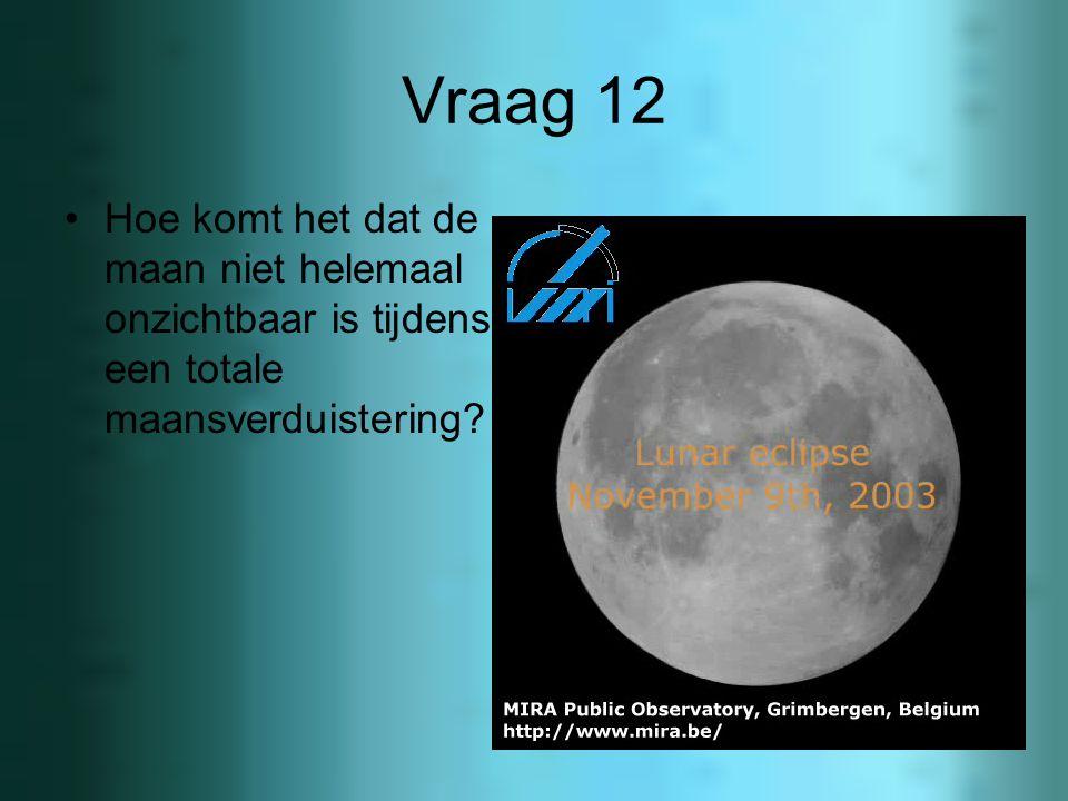 Vraag 11 A: hoe ontstaat een maansverduistering? B: je zou denken dat we iedere maand een maansverduistering moeten hebben, toch is dit niet zo, leg e