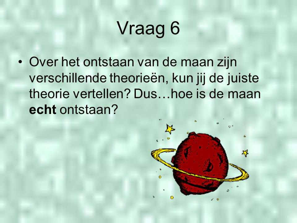Vraag 6 Over het ontstaan van de maan zijn verschillende theorieën, kun jij de juiste theorie vertellen.