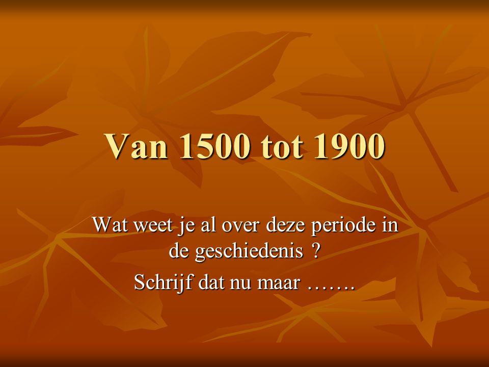 Van 1500 tot 1900 Wat weet je al over deze periode in de geschiedenis ? Schrijf dat nu maar …….