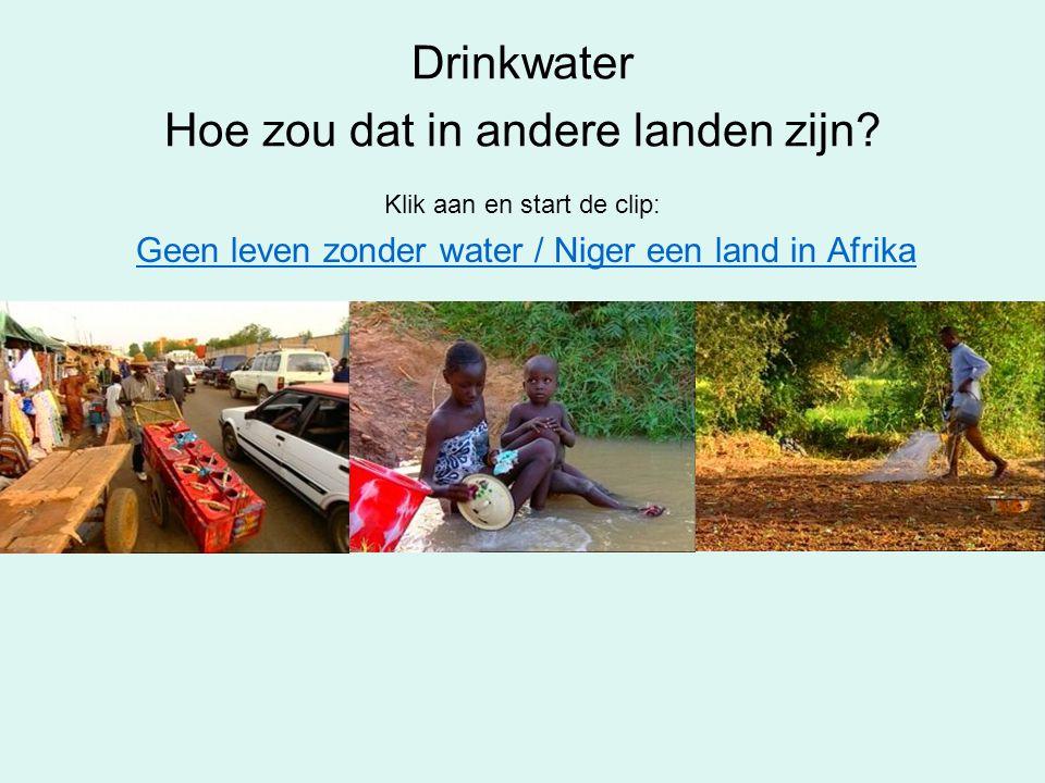 Drinkwater Hoe zou dat in andere landen zijn? Klik aan en start de clip: Geen leven zonder water / Niger een land in Afrika
