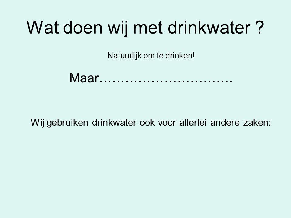 Wat doen wij met drinkwater ? Natuurlijk om te drinken! Maar…………………………. Wij gebruiken drinkwater ook voor allerlei andere zaken: