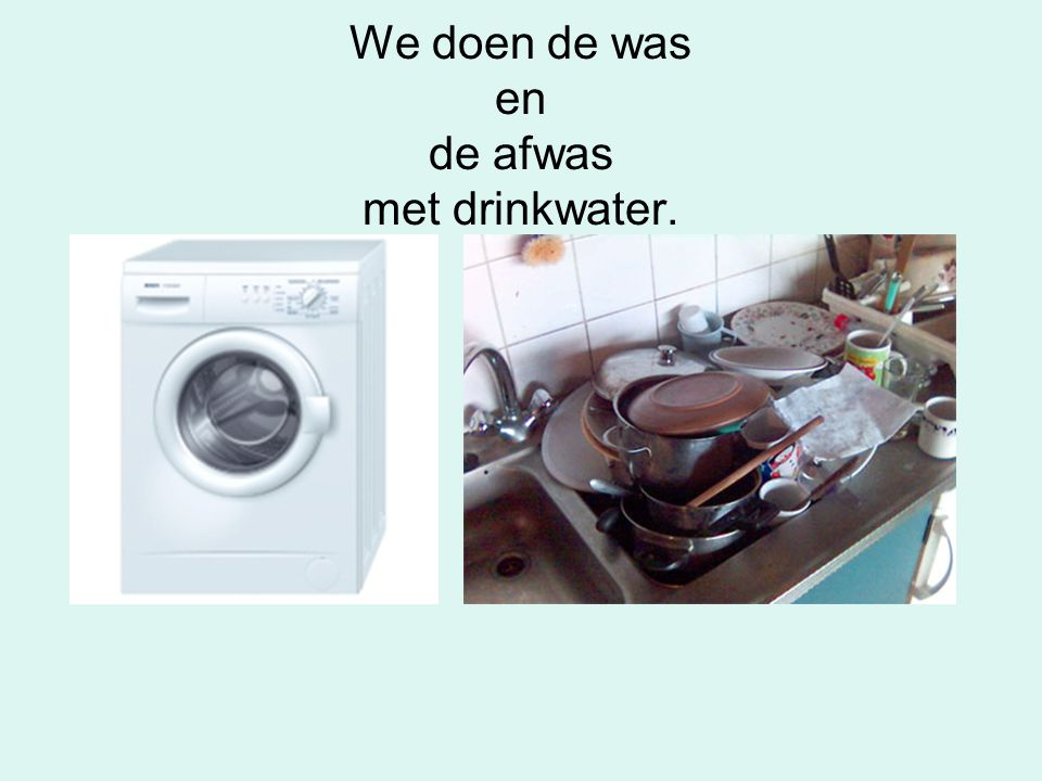We doen de was en de afwas met drinkwater.