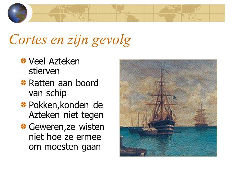 Cortes en zijn gevolg Veel Azteken stierven Ratten aan boord van schip Pokken,konden de Azteken niet tegen Geweren,ze wisten niet hoe ze ermee om moes