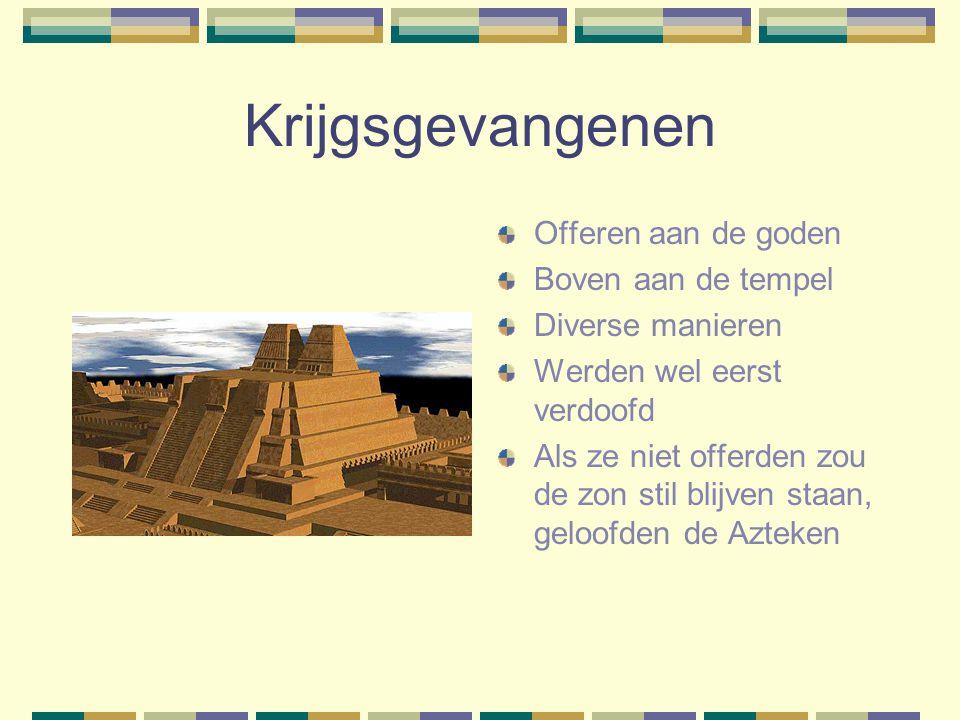 Krijgsgevangenen Offeren aan de goden Boven aan de tempel Diverse manieren Werden wel eerst verdoofd Als ze niet offerden zou de zon stil blijven staan, geloofden de Azteken