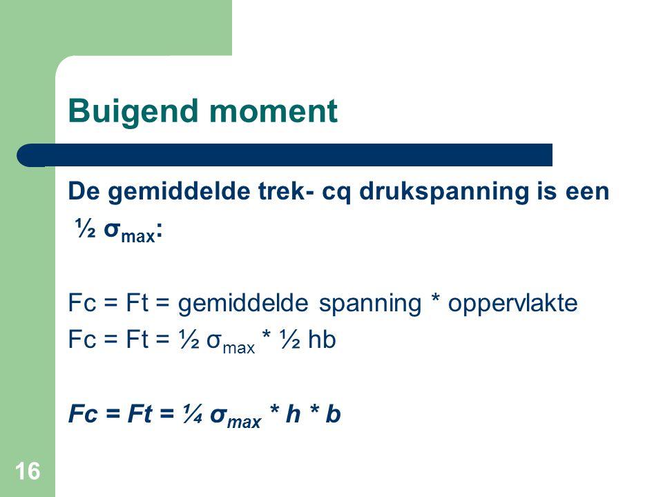 16 Buigend moment De gemiddelde trek- cq drukspanning is een ½ σ max : Fc = Ft = gemiddelde spanning * oppervlakte Fc = Ft = ½ σ max * ½ hb Fc = Ft =