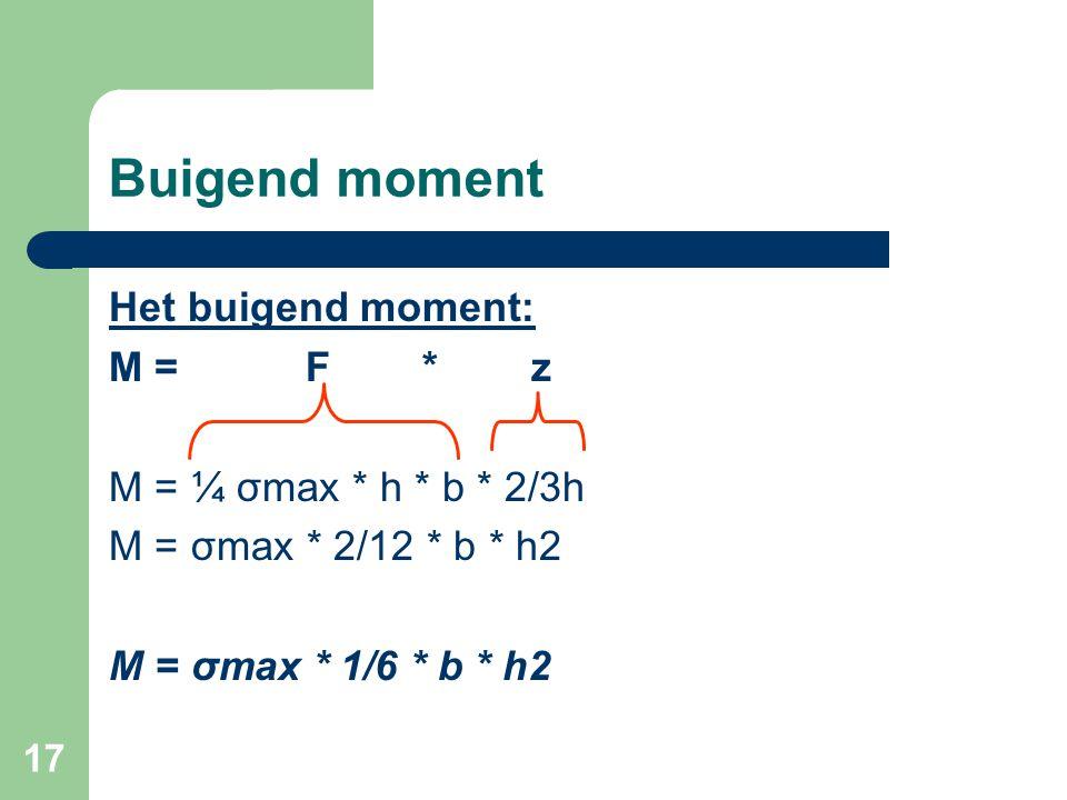 17 Buigend moment Het buigend moment: M = F * z M = ¼ σmax * h * b * 2/3h M = σmax * 2/12 * b * h2 M = σmax * 1/6 * b * h2