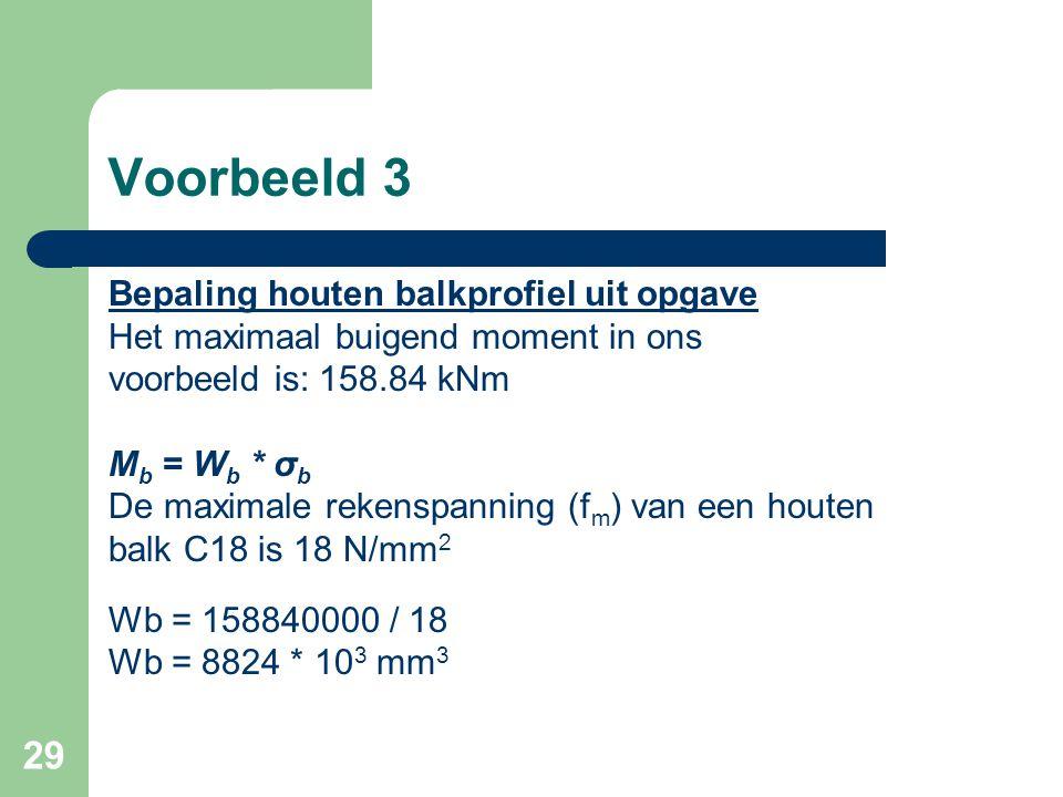 29 Voorbeeld 3 Bepaling houten balkprofiel uit opgave Het maximaal buigend moment in ons voorbeeld is: 158.84 kNm M b = W b * σ b De maximale rekenspa