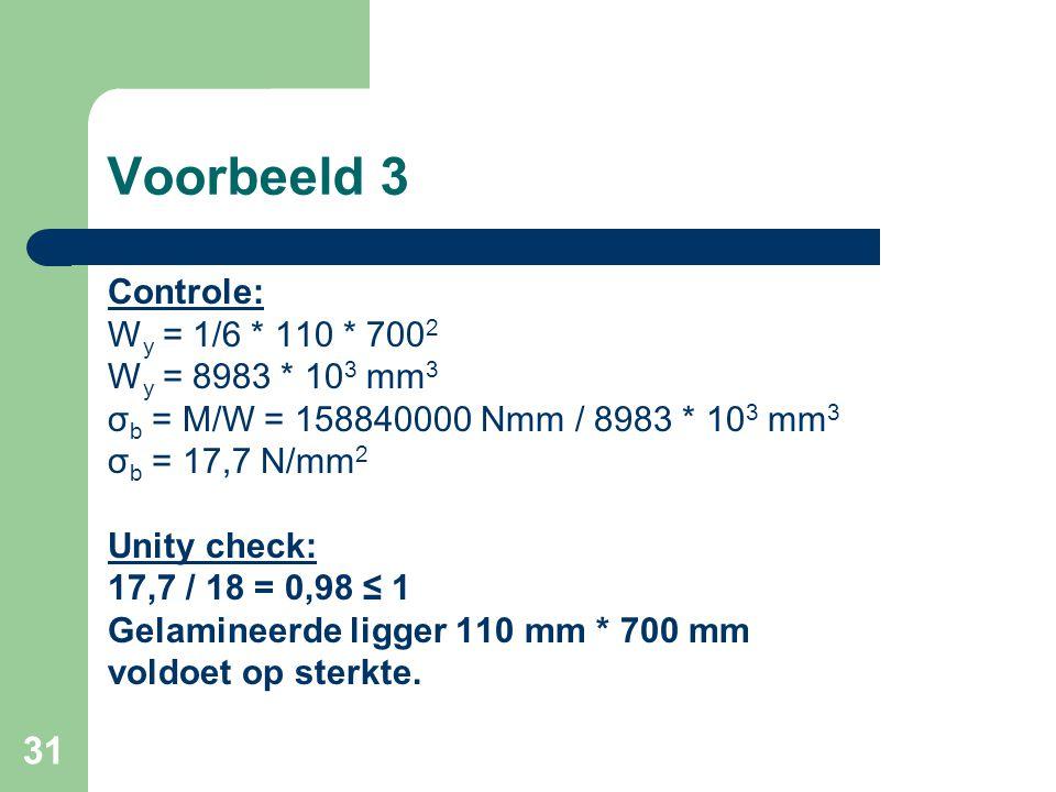 31 Voorbeeld 3 Controle: W y = 1/6 * 110 * 700 2 W y = 8983 * 10 3 mm 3 σ b = M/W = 158840000 Nmm / 8983 * 10 3 mm 3 σ b = 17,7 N/mm 2 Unity check: 17
