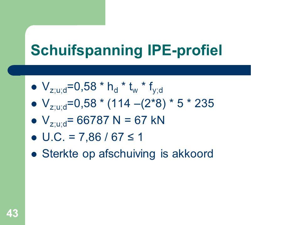 43 Schuifspanning IPE-profiel V z;u;d =0,58 * h d * t w * f y;d V z;u;d =0,58 * (114 –(2*8) * 5 * 235 V z;u;d = 66787 N = 67 kN U.C. = 7,86 / 67 ≤ 1 S