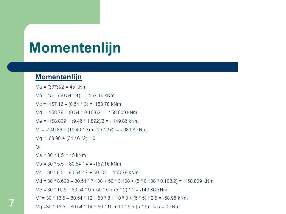 7 Momentenlijn Ma = (30*3)/2 = 45 kNm Mb = 45 – (50.54 * 4) = - 157.16 kNm Mc = -157.16 – (0.54 * 3) = -158.78 kNm Md = -158.78 – (0.54 * 0.108)2 = -