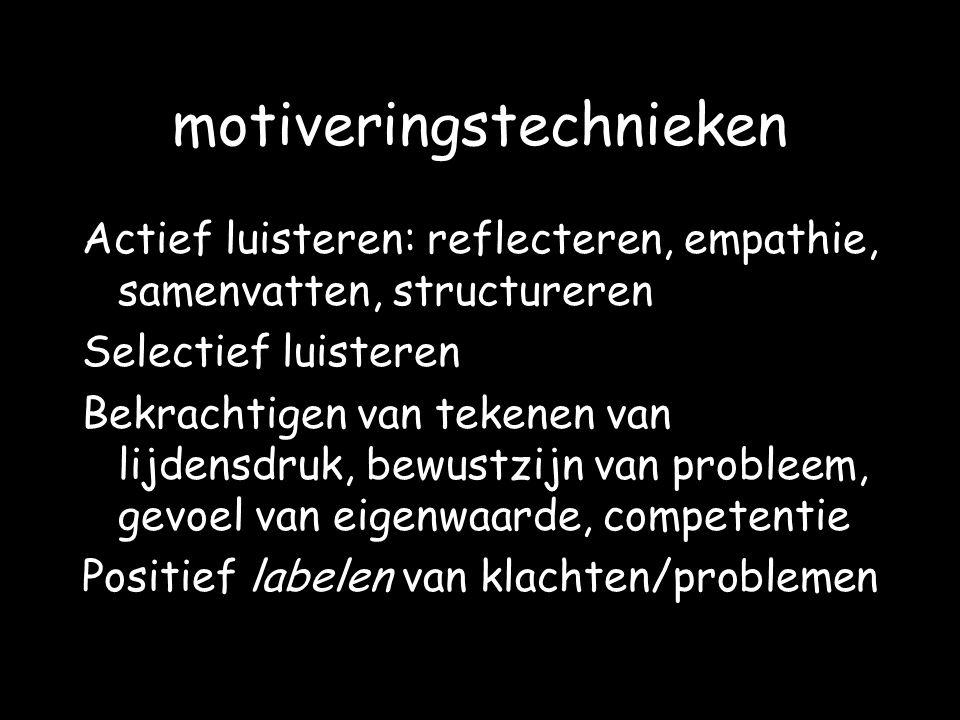 motiveringstechnieken Actief luisteren: reflecteren, empathie, samenvatten, structureren Selectief luisteren Bekrachtigen van tekenen van lijdensdruk,