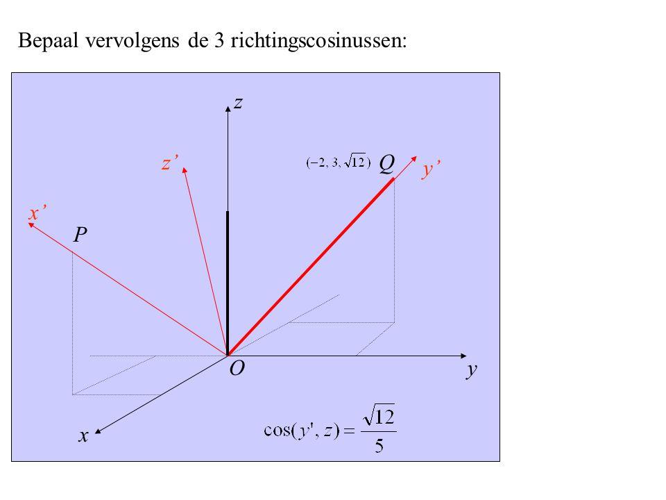 y x' x z z' y' P O Q Bepaal vervolgens de 3 richtingscosinussen: