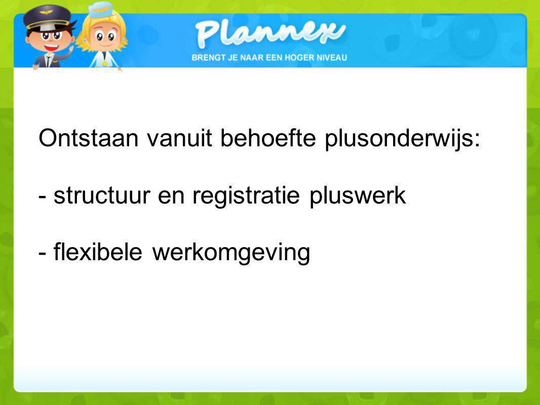 Ontstaan vanuit behoefte plusonderwijs: - structuur en registratie pluswerk - flexibele werkomgeving