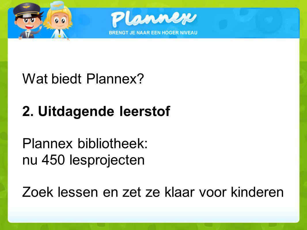 Wat biedt Plannex? 2. Uitdagende leerstof Plannex bibliotheek: nu 450 lesprojecten Zoek lessen en zet ze klaar voor kinderen