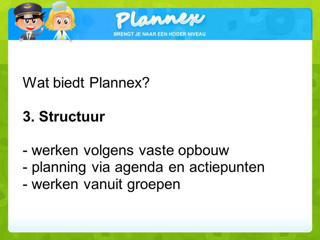 Wat biedt Plannex? 3. Structuur - werken volgens vaste opbouw - planning via agenda en actiepunten - werken vanuit groepen