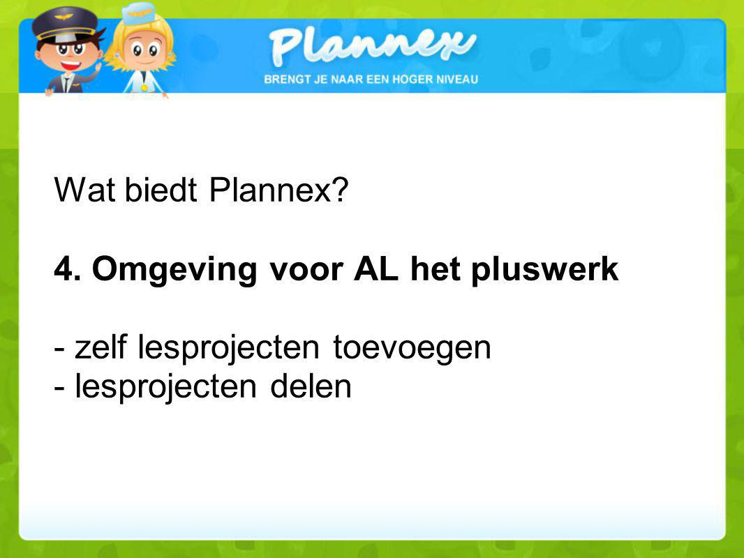 Wat biedt Plannex? 4. Omgeving voor AL het pluswerk - zelf lesprojecten toevoegen - lesprojecten delen