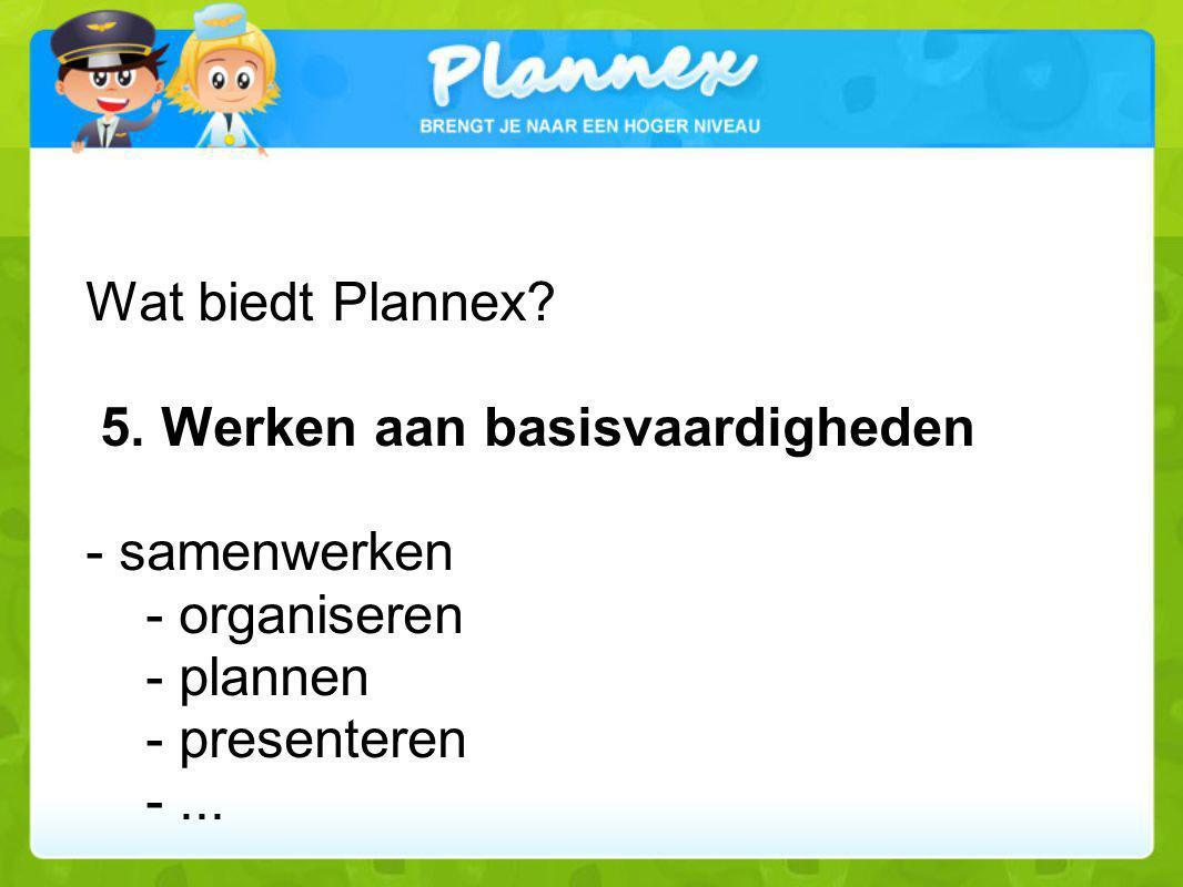 Wat biedt Plannex? 5. Werken aan basisvaardigheden - samenwerken - organiseren - plannen - presenteren -...
