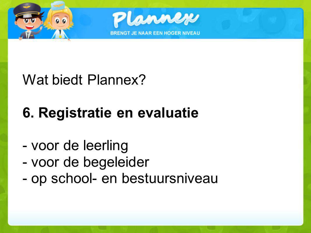 Wat biedt Plannex? 6. Registratie en evaluatie - voor de leerling - voor de begeleider - op school- en bestuursniveau