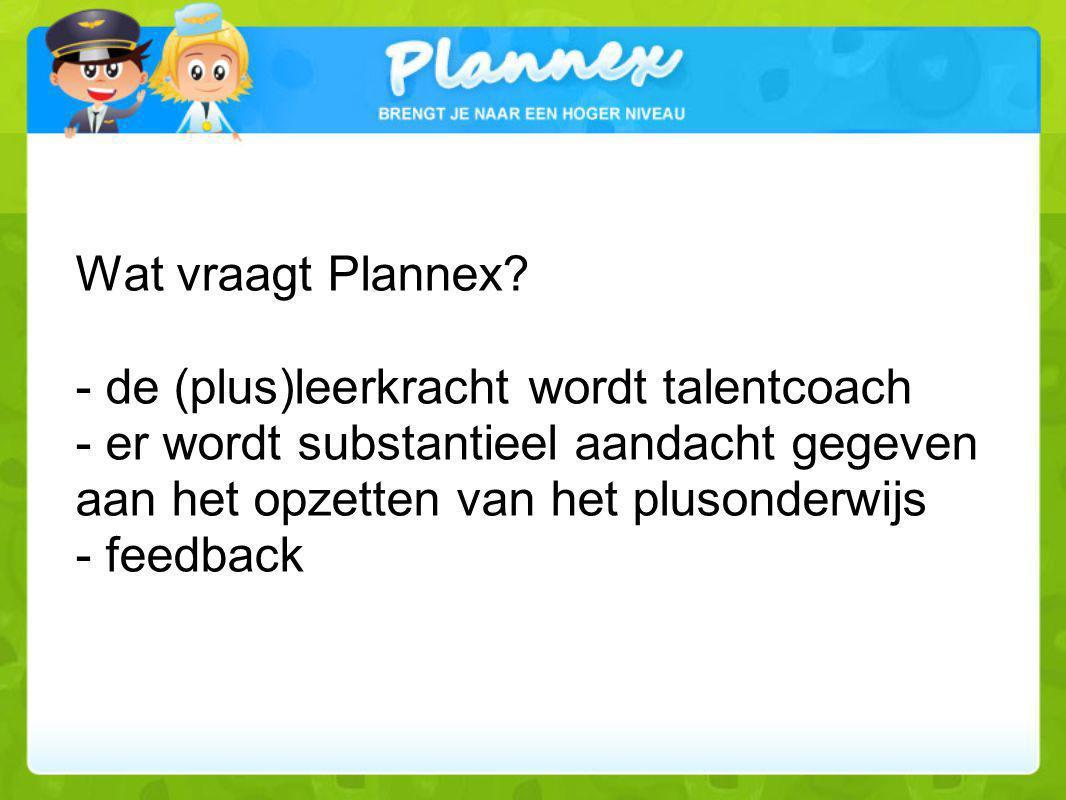 Wat vraagt Plannex? - de (plus)leerkracht wordt talentcoach - er wordt substantieel aandacht gegeven aan het opzetten van het plusonderwijs - feedback