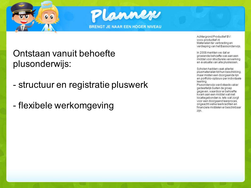 Ontstaan vanuit behoefte plusonderwijs: - structuur en registratie pluswerk - flexibele werkomgeving Achtergrond Productief BV: www.productief.nl Materialen ter verbreding en verdieping van het Basisonderwijs.