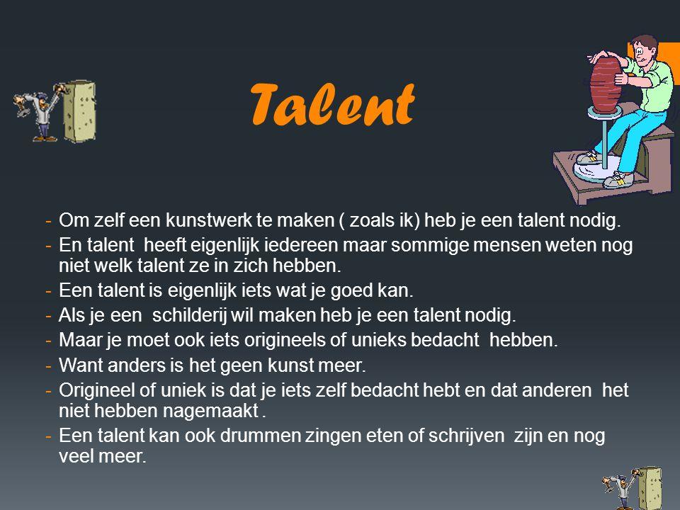 Talent -Om zelf een kunstwerk te maken ( zoals ik) heb je een talent nodig. -En talent heeft eigenlijk iedereen maar sommige mensen weten nog niet wel