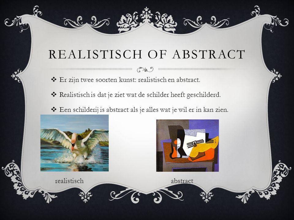 REALISTISCH OF ABSTRACT  Er zijn twee soorten kunst: realistisch en abstract.  Realistisch is dat je ziet wat de schilder heeft geschilderd.  Een s