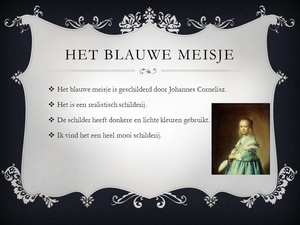 HET BLAUWE MEISJE  Het blauwe meisje is geschilderd door Johannes Cornelisz.  Het is een realistisch schilderij.  De schilder heeft donkere en lich