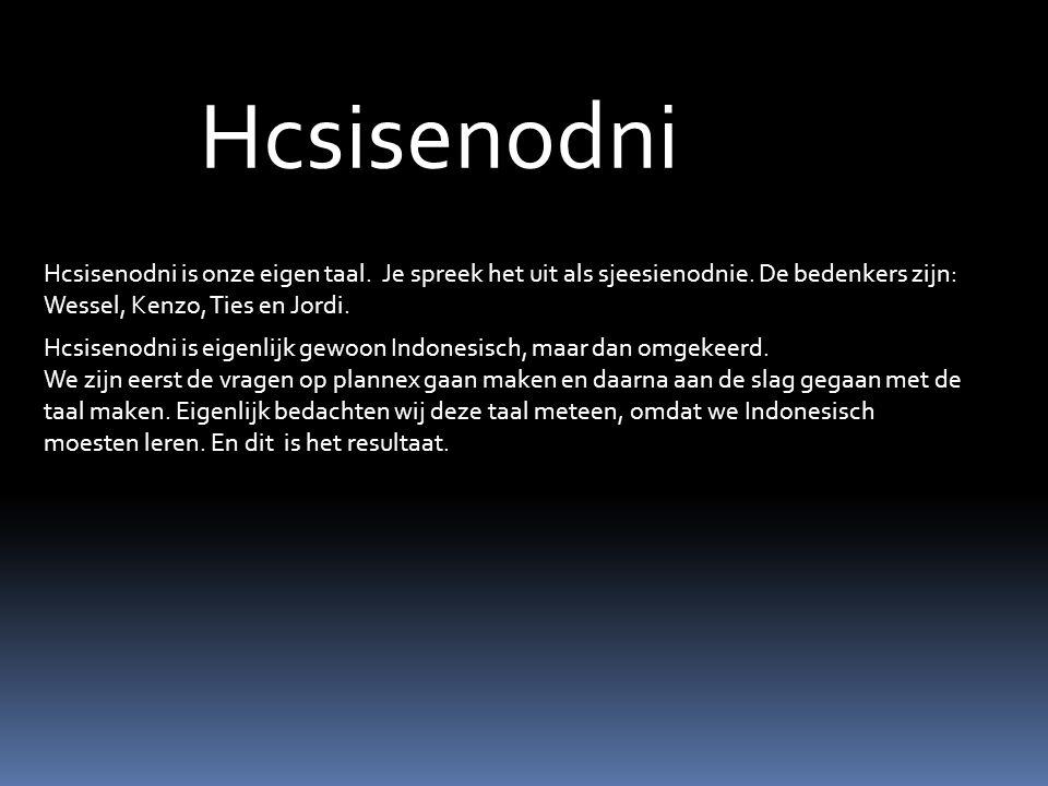 Hcsisenodni Hcsisenodni is onze eigen taal. Je spreek het uit als sjeesienodnie. De bedenkers zijn: Wessel, Kenzo, Ties en Jordi. Hcsisenodni is eigen
