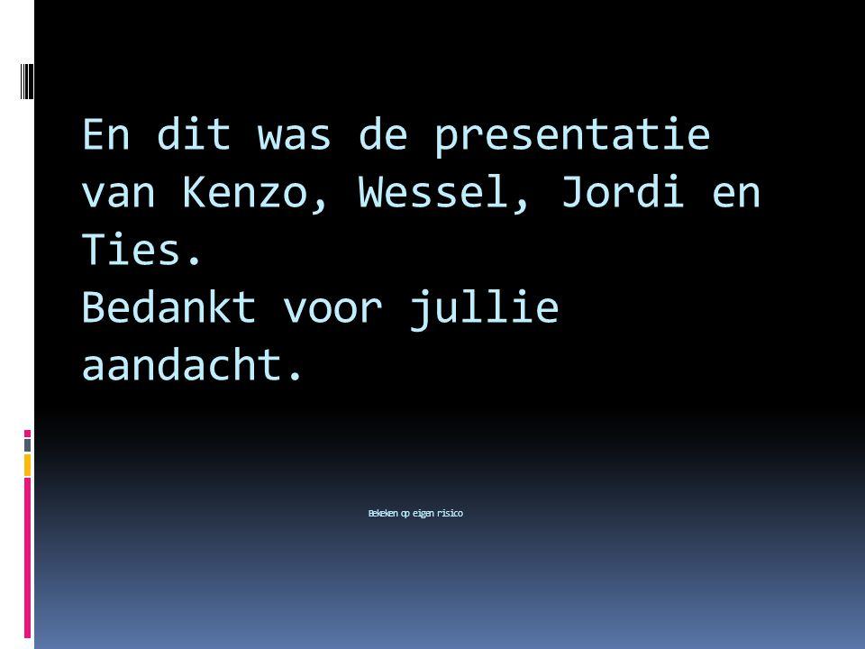 En dit was de presentatie van Kenzo, Wessel, Jordi en Ties. Bedankt voor jullie aandacht. Bekeken op eigen risico