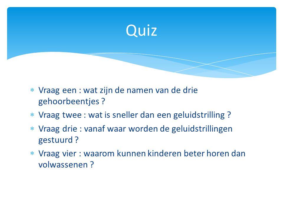  Vraag een : wat zijn de namen van de drie gehoorbeentjes ?  Vraag twee : wat is sneller dan een geluidstrilling ?  Vraag drie : vanaf waar worden