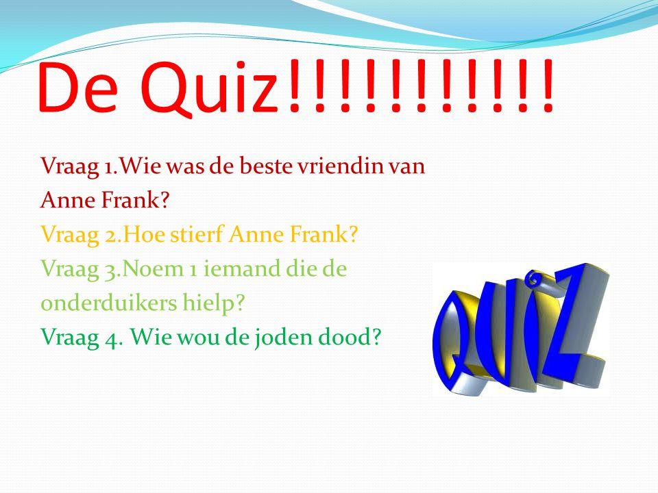 De Quiz!!!!!!!!!!! Vraag 1.Wie was de beste vriendin van Anne Frank? Vraag 2.Hoe stierf Anne Frank? Vraag 3.Noem 1 iemand die de onderduikers hielp? V